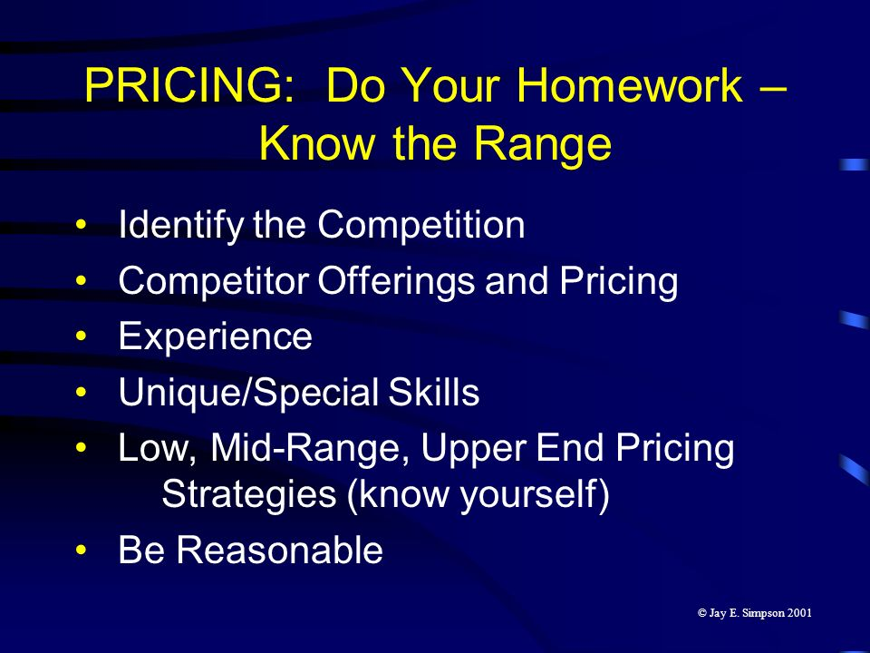 PRICING: Do Your Homework – Know the Range Identify the Competition Competitor Offerings and Pricing Experience Unique/Special Skills Low, Mid-Range,