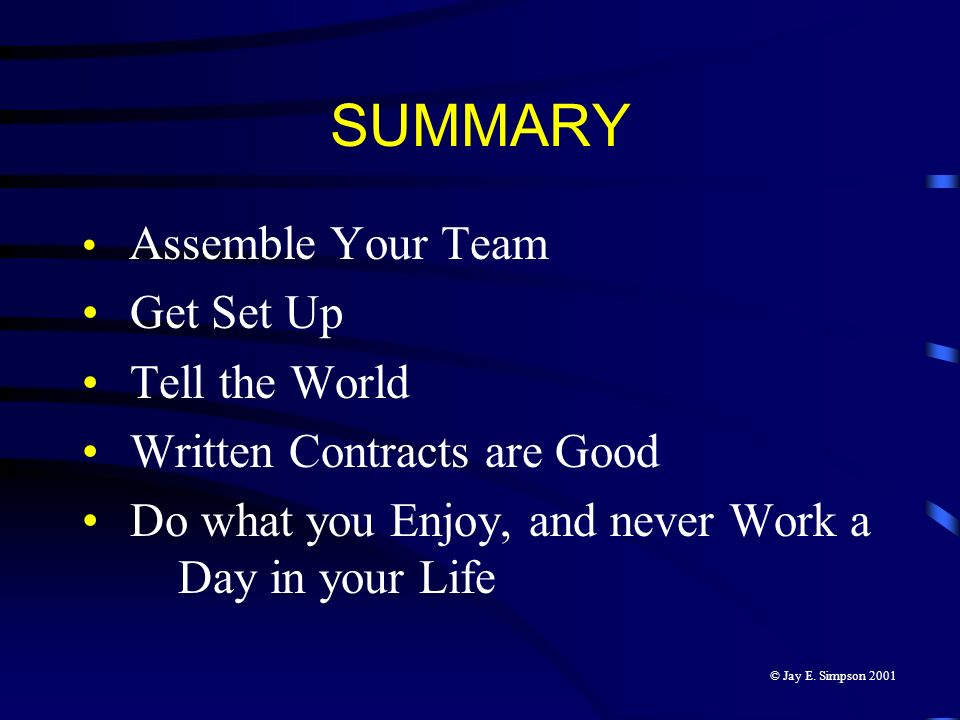 SUMMARY Assemble Your Team Get Set Up Tell the World Written Contracts are Good Do what you Enjoy, and never Work a Day in your Life © Jay E. Simpson