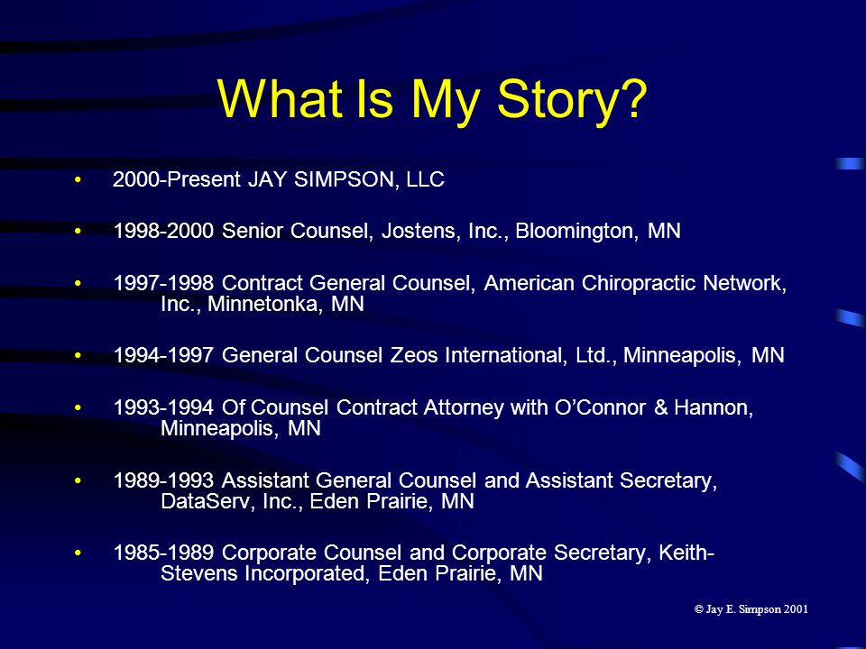 What Is My Story? 2000-Present JAY SIMPSON, LLC 1998-2000 Senior Counsel, Jostens, Inc., Bloomington, MN 1997-1998 Contract General Counsel, American