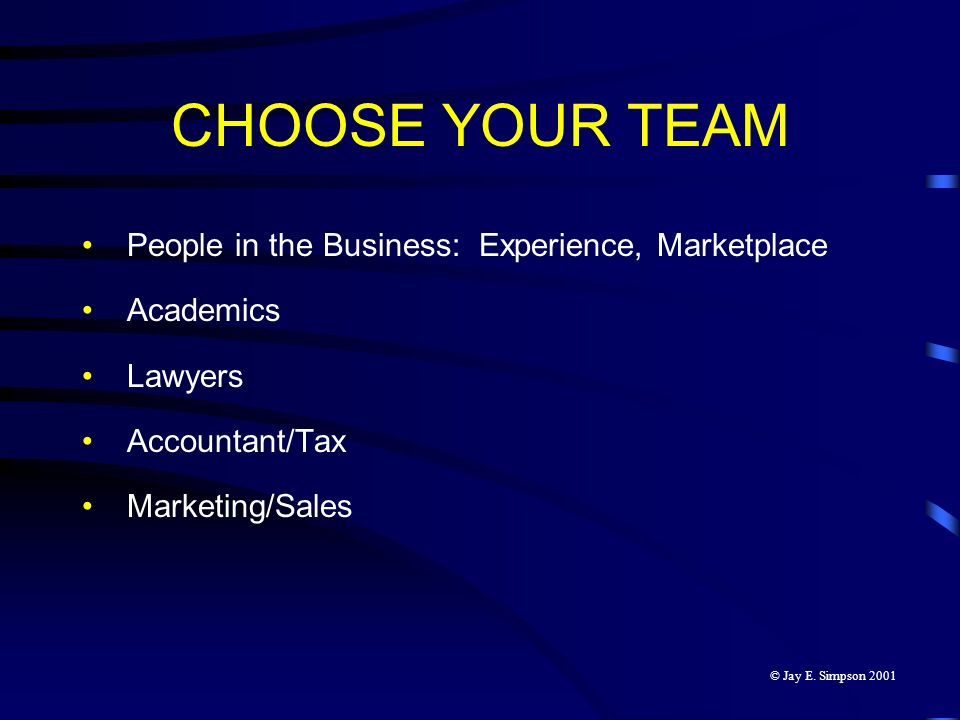 CHOOSE YOUR TEAM People in the Business: Experience, Marketplace Academics Lawyers Accountant/Tax Marketing/Sales © Jay E. Simpson 2001