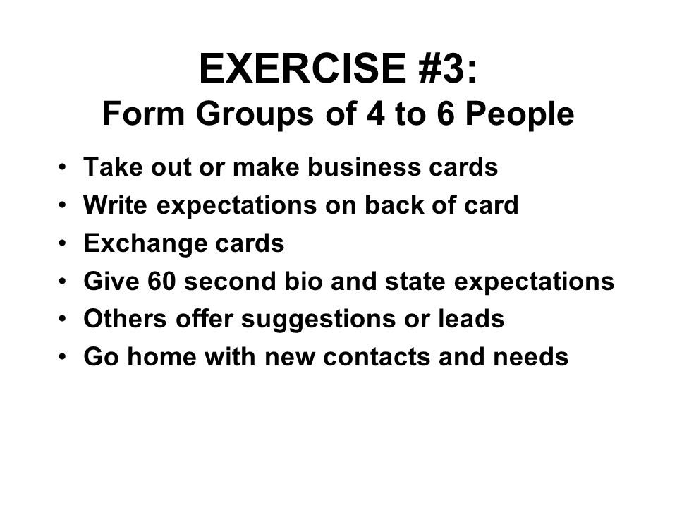 EXERCISE #3: Form Groups of 4 to 6 People Take out or make business cards Write expectations on back of card Exchange cards Give 60 second bio and sta