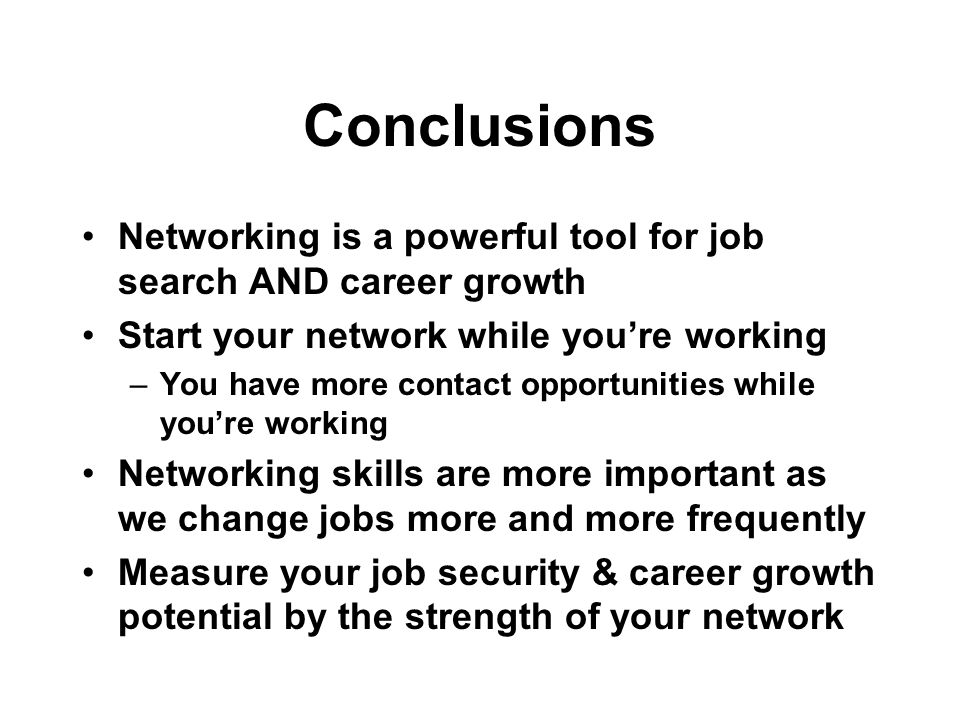 Conclusions Networking is a powerful tool for job search AND career growth Start your network while youre working –You have more contact opportunities