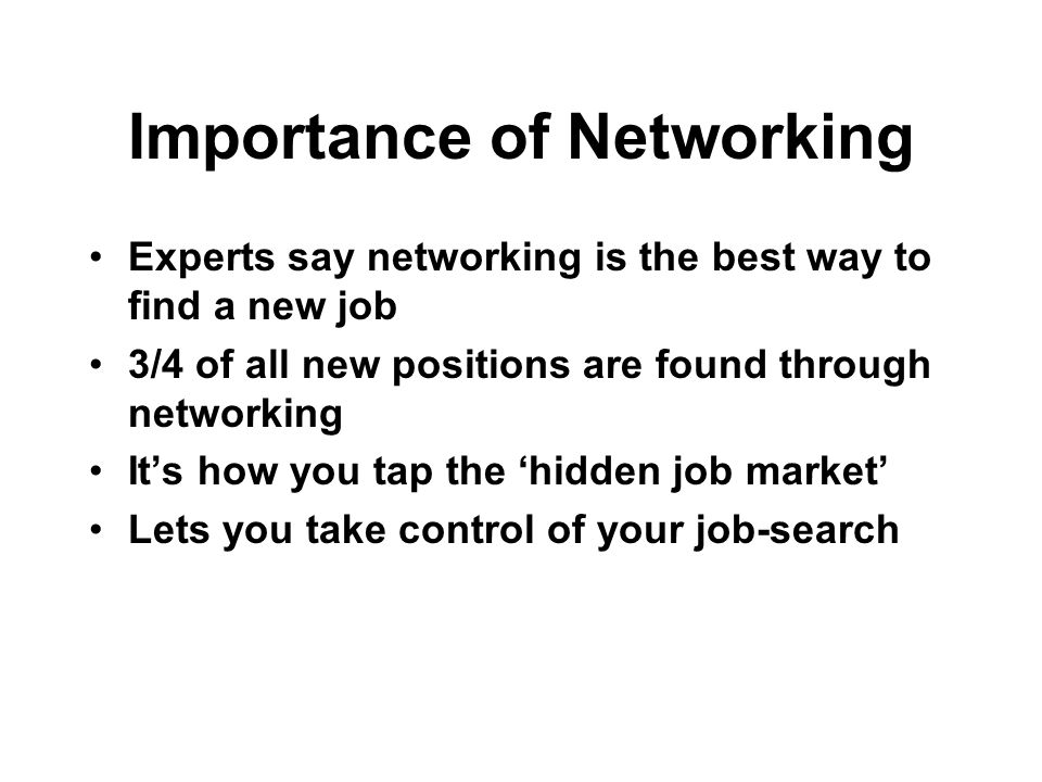 Importance of Networking Experts say networking is the best way to find a new job 3/4 of all new positions are found through networking Its how you ta