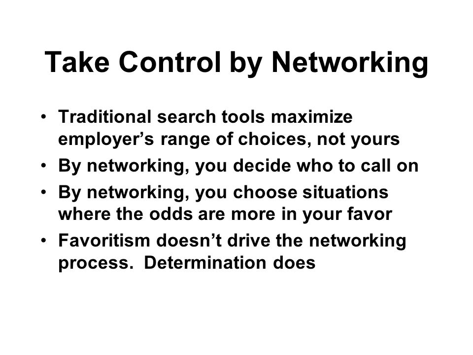 Take Control by Networking Traditional search tools maximize employers range of choices, not yours By networking, you decide who to call on By network