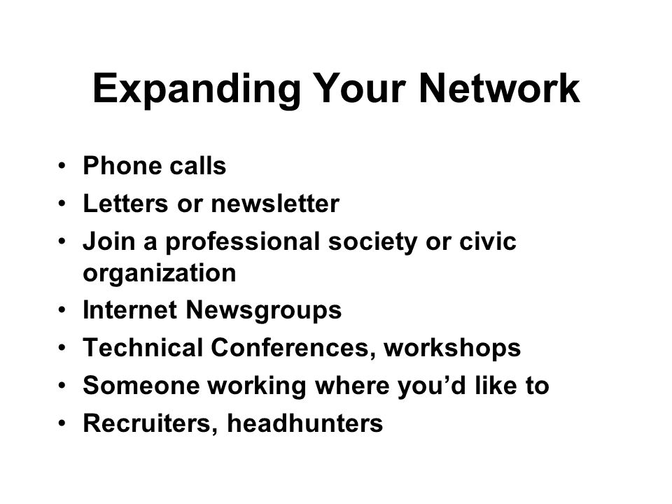 Expanding Your Network Phone calls Letters or newsletter Join a professional society or civic organization Internet Newsgroups Technical Conferences,