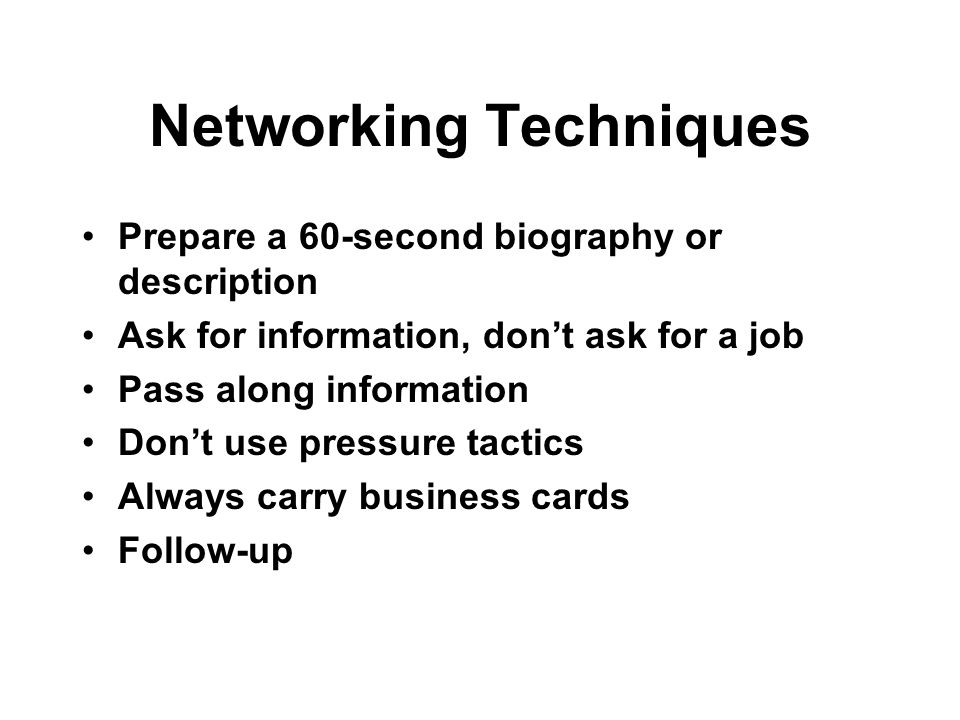 Networking Techniques Prepare a 60-second biography or description Ask for information, dont ask for a job Pass along information Dont use pressure ta
