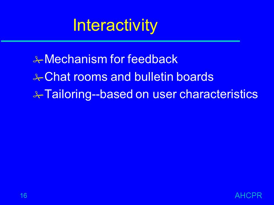 AHCPR 16 Interactivity # Mechanism for feedback # Chat rooms and bulletin boards # Tailoring--based on user characteristics