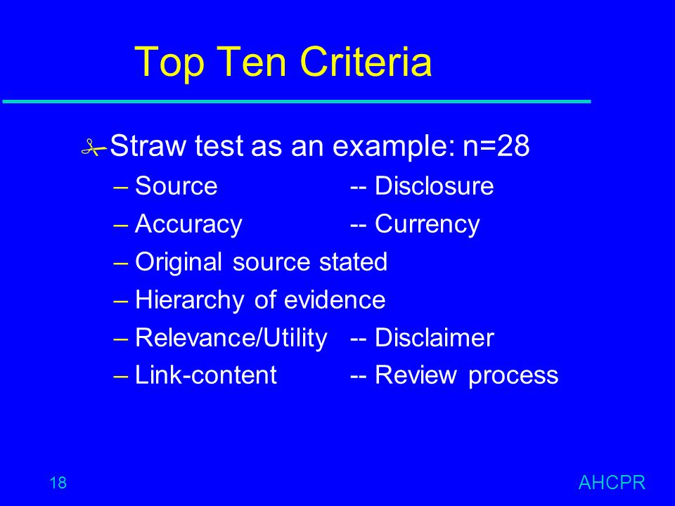 AHCPR 18 Top Ten Criteria # Straw test as an example: n=28 –Source-- Disclosure –Accuracy-- Currency –Original source stated –Hierarchy of evidence –Relevance/Utility-- Disclaimer –Link-content-- Review process