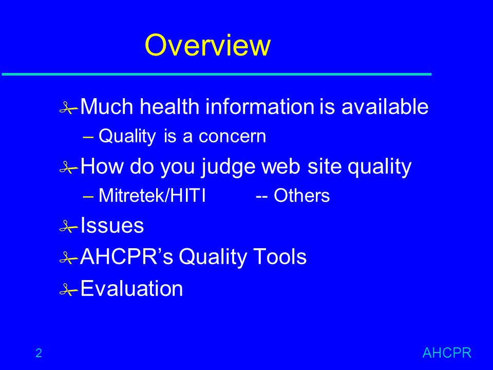 AHCPR 2 Overview # Much health information is available –Quality is a concern # How do you judge web site quality –Mitretek/HITI-- Others # Issues # AHCPRs Quality Tools # Evaluation