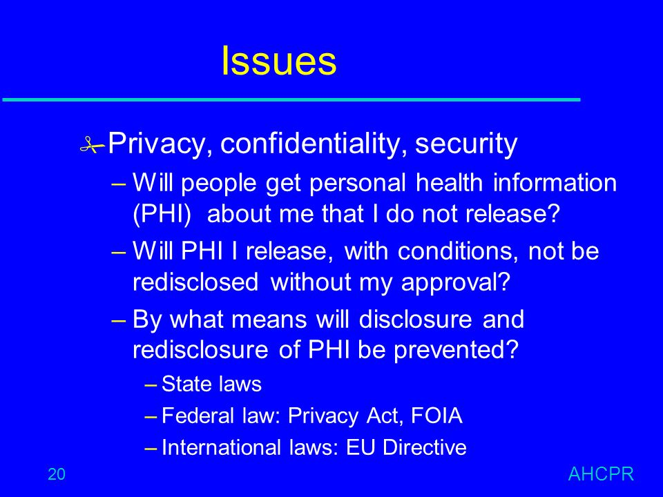 AHCPR 20 Issues # Privacy, confidentiality, security –Will people get personal health information (PHI) about me that I do not release.