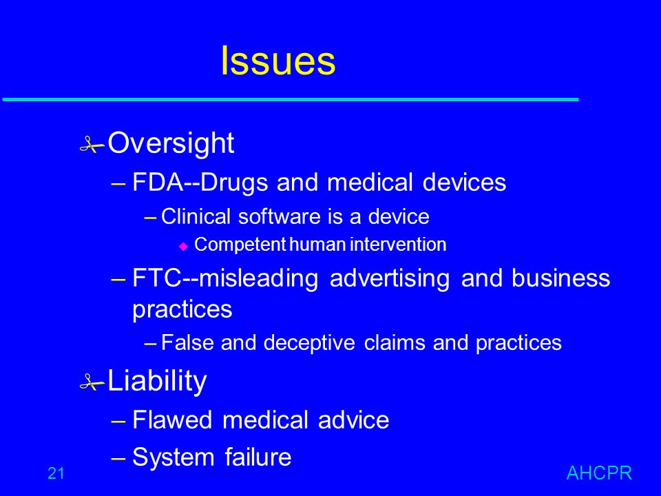 AHCPR 21 Issues # Oversight –FDA--Drugs and medical devices –Clinical software is a device u Competent human intervention –FTC--misleading advertising and business practices –False and deceptive claims and practices # Liability –Flawed medical advice –System failure