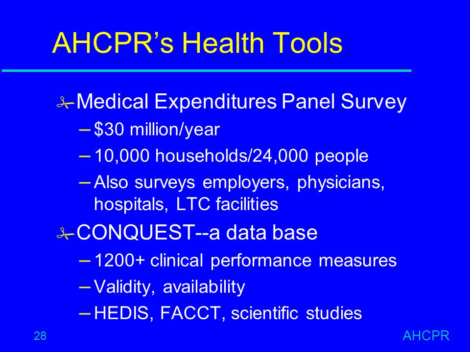 AHCPR 28 AHCPRs Health Tools # Medical Expenditures Panel Survey – $30 million/year – 10,000 households/24,000 people – Also surveys employers, physicians, hospitals, LTC facilities # CONQUEST--a data base – clinical performance measures – Validity, availability – HEDIS, FACCT, scientific studies