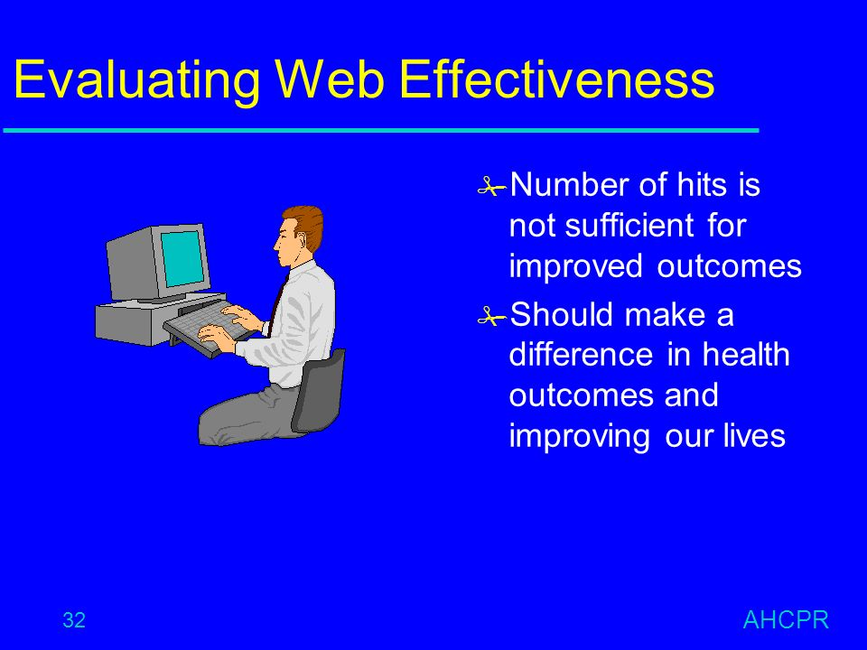 AHCPR 32 Evaluating Web Effectiveness # Number of hits is not sufficient for improved outcomes # Should make a difference in health outcomes and improving our lives