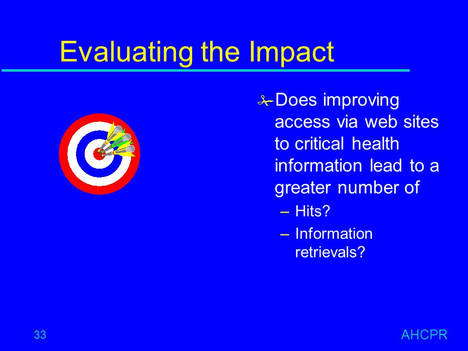 AHCPR 33 Evaluating the Impact # Does improving access via web sites to critical health information lead to a greater number of –Hits.
