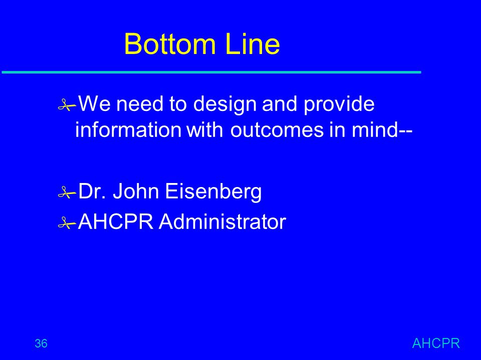 AHCPR 36 Bottom Line # We need to design and provide information with outcomes in mind-- # Dr.
