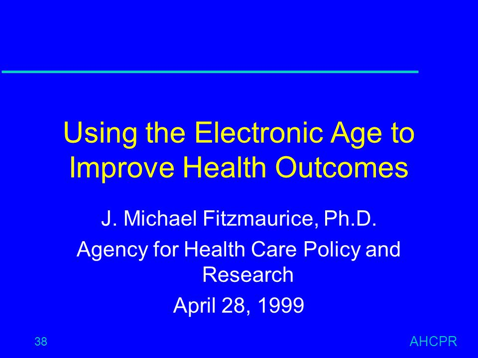 AHCPR 38 Using the Electronic Age to Improve Health Outcomes J.