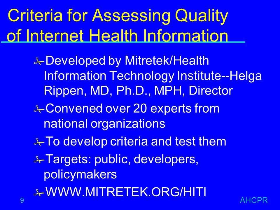 AHCPR 9 Criteria for Assessing Quality of Internet Health Information # Developed by Mitretek/Health Information Technology Institute--Helga Rippen, MD, Ph.D., MPH, Director # Convened over 20 experts from national organizations # To develop criteria and test them # Targets: public, developers, policymakers #