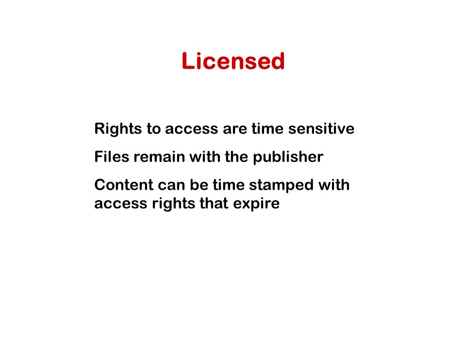 Licensed Rights to access are time sensitive Files remain with the publisher Content can be time stamped with access rights that expire