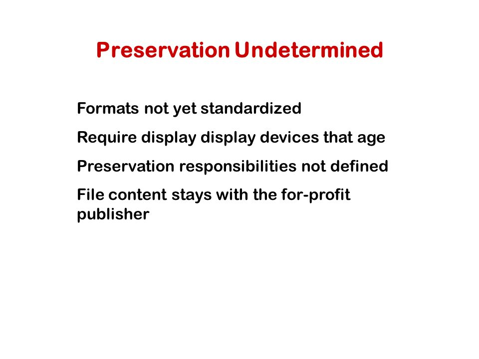 Preservation Undetermined Formats not yet standardized Require display display devices that age Preservation responsibilities not defined File content stays with the for-profit publisher