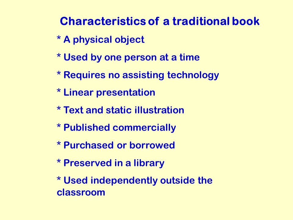 Characteristics of a traditional book * A physical object * Used by one person at a time * Requires no assisting technology * Linear presentation * Text and static illustration * Published commercially * Purchased or borrowed * Preserved in a library * Used independently outside the classroom