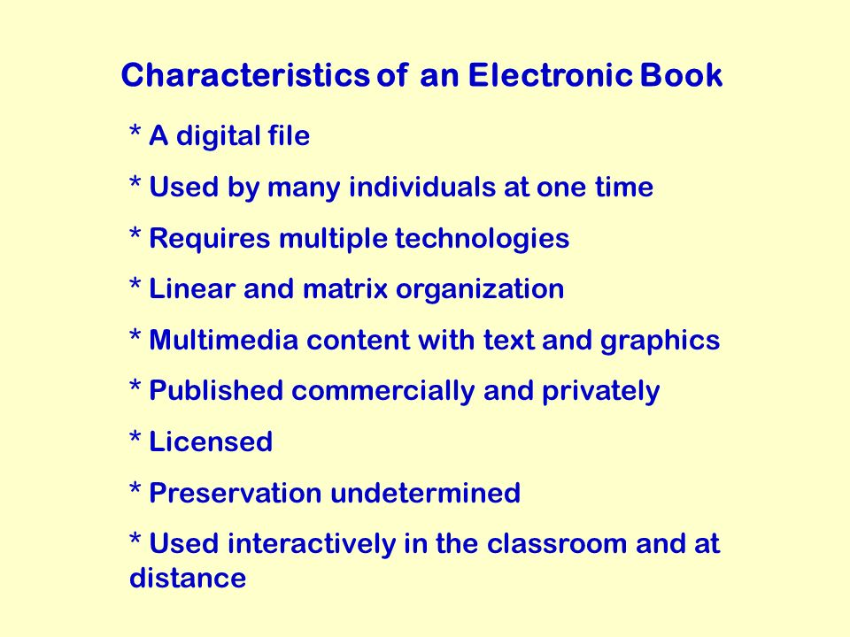 Characteristics of an Electronic Book * A digital file * Used by many individuals at one time * Requires multiple technologies * Linear and matrix organization * Multimedia content with text and graphics * Published commercially and privately * Licensed * Preservation undetermined * Used interactively in the classroom and at distance
