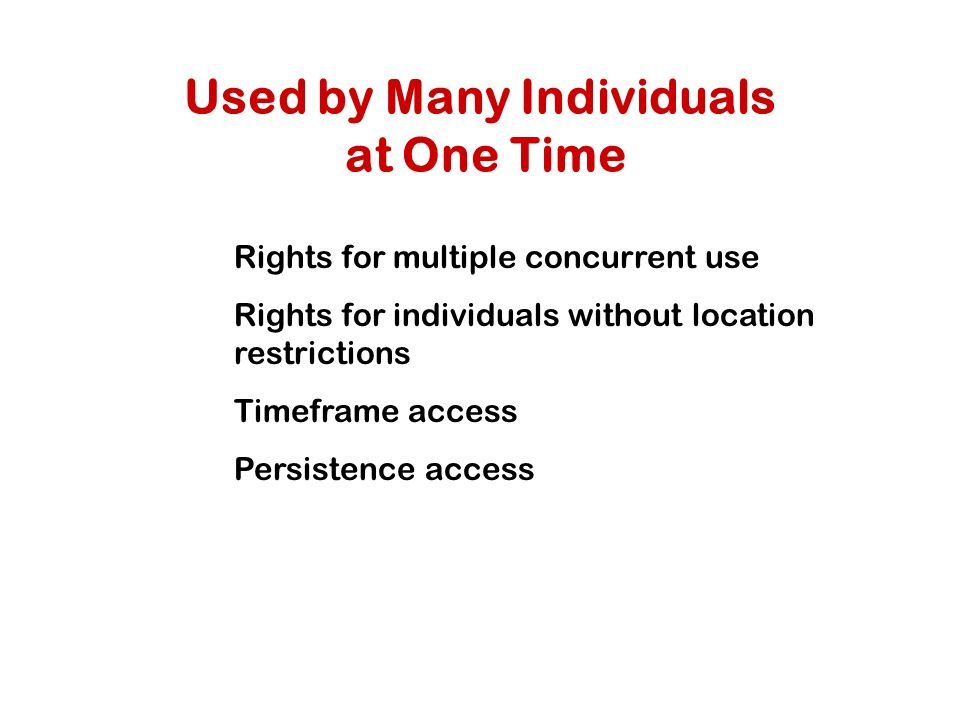 Used by Many Individuals at One Time Rights for multiple concurrent use Rights for individuals without location restrictions Timeframe access Persistence access