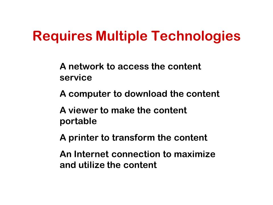 Requires Multiple Technologies A network to access the content service A computer to download the content A viewer to make the content portable A printer to transform the content An Internet connection to maximize and utilize the content