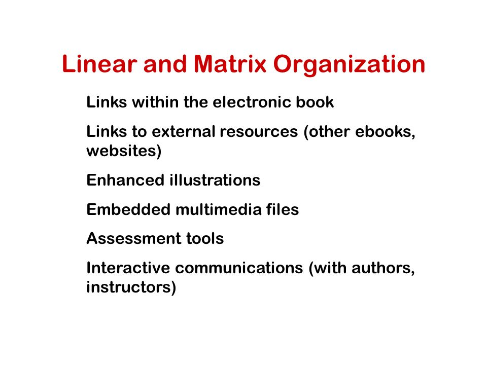 Linear and Matrix Organization Links within the electronic book Links to external resources (other ebooks, websites) Enhanced illustrations Embedded multimedia files Assessment tools Interactive communications (with authors, instructors)