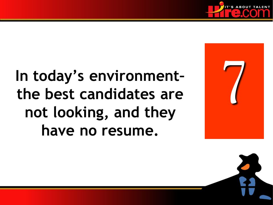 In todays environment– the best candidates are not looking, and they have no resume. 7