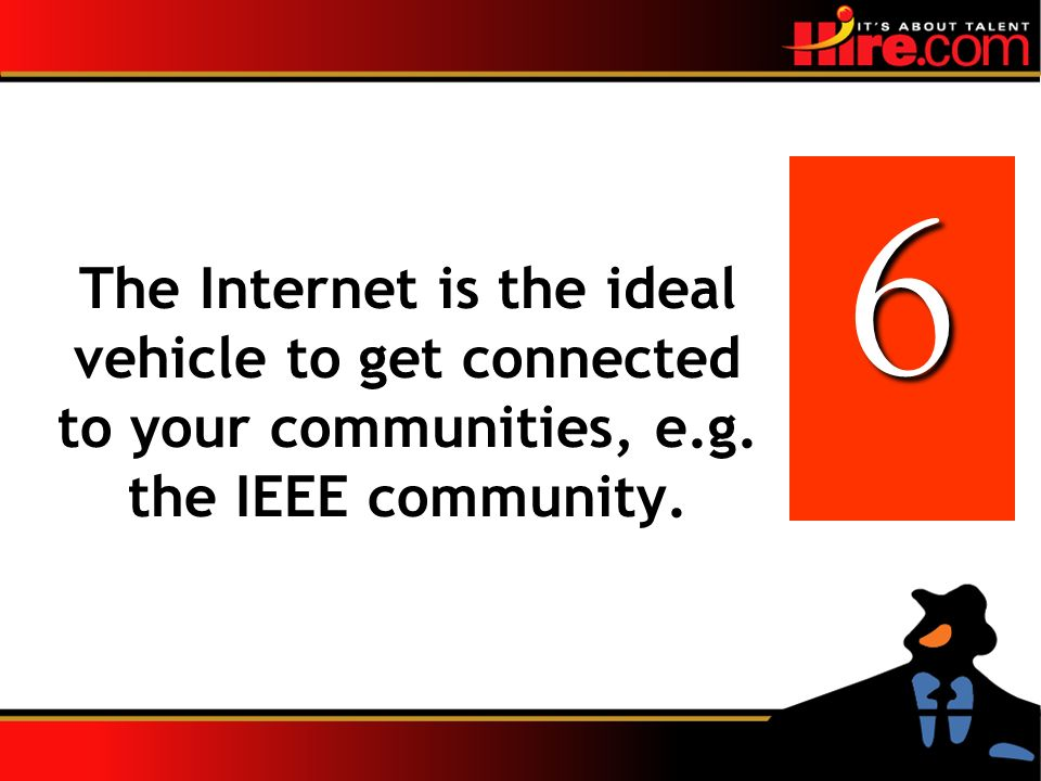 The Internet is the ideal vehicle to get connected to your communities, e.g. the IEEE community. 6