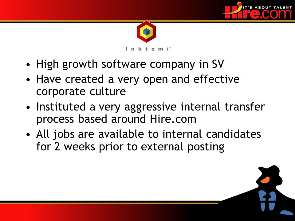 High growth software company in SV Have created a very open and effective corporate culture Instituted a very aggressive internal transfer process based around Hire.com All jobs are available to internal candidates for 2 weeks prior to external posting