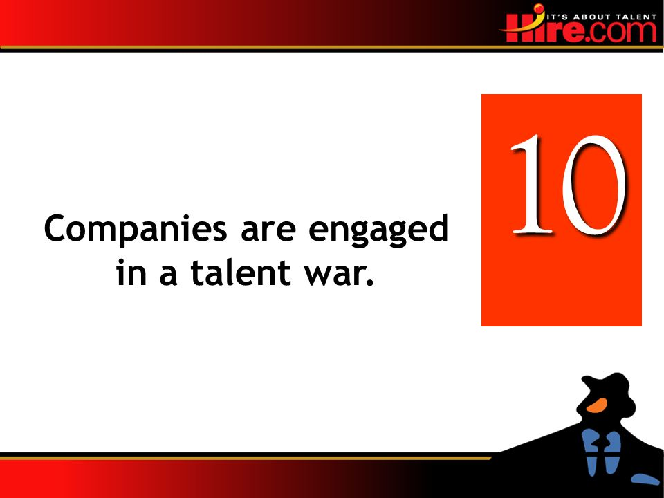 Companies are engaged in a talent war. 10