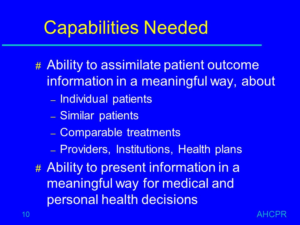 AHCPR 10 Capabilities Needed # Ability to assimilate patient outcome information in a meaningful way, about – Individual patients – Similar patients – Comparable treatments – Providers, Institutions, Health plans # Ability to present information in a meaningful way for medical and personal health decisions