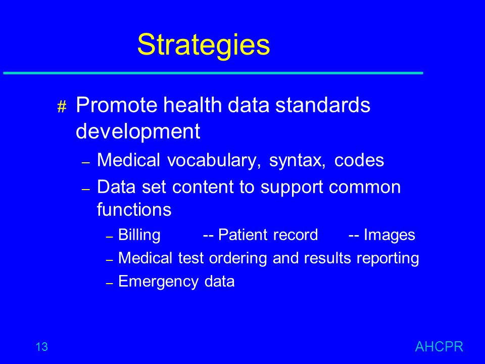 AHCPR 13 Strategies # Promote health data standards development – Medical vocabulary, syntax, codes – Data set content to support common functions – Billing-- Patient record -- Images – Medical test ordering and results reporting – Emergency data
