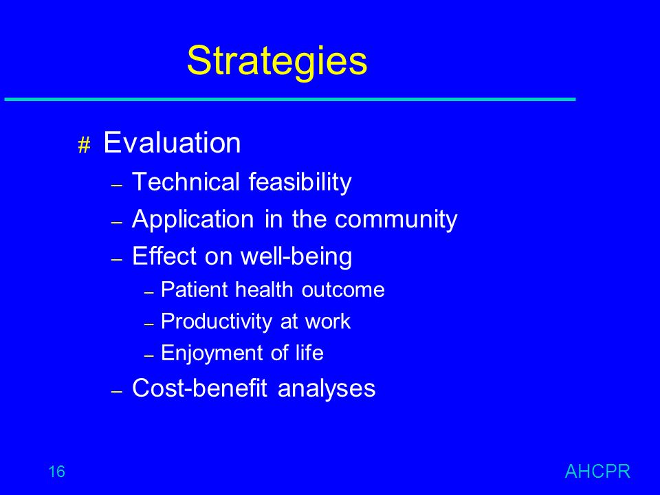 AHCPR 16 Strategies # Evaluation – Technical feasibility – Application in the community – Effect on well-being – Patient health outcome – Productivity at work – Enjoyment of life – Cost-benefit analyses