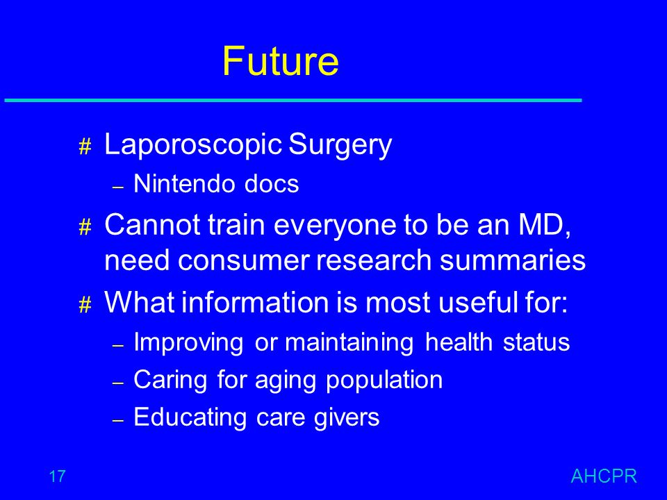 AHCPR 17 Future # Laporoscopic Surgery – Nintendo docs # Cannot train everyone to be an MD, need consumer research summaries # What information is most useful for: – Improving or maintaining health status – Caring for aging population – Educating care givers