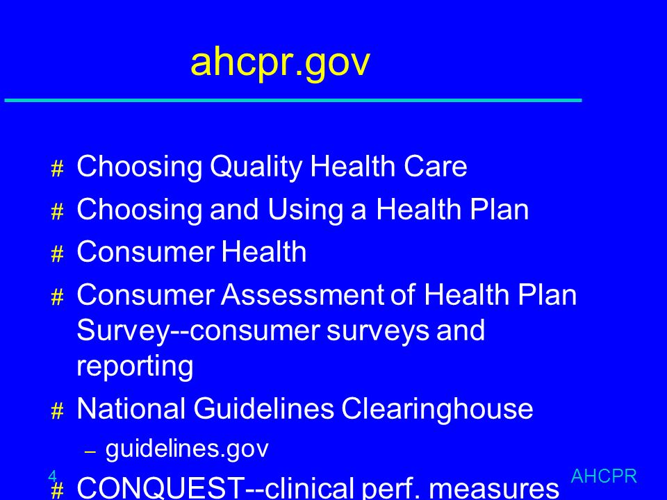 AHCPR 4 ahcpr.gov # Choosing Quality Health Care # Choosing and Using a Health Plan # Consumer Health # Consumer Assessment of Health Plan Survey--consumer surveys and reporting # National Guidelines Clearinghouse – guidelines.gov # CONQUEST--clinical perf.