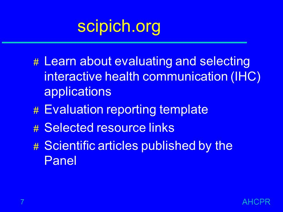 AHCPR 7 scipich.org # Learn about evaluating and selecting interactive health communication (IHC) applications # Evaluation reporting template # Selected resource links # Scientific articles published by the Panel