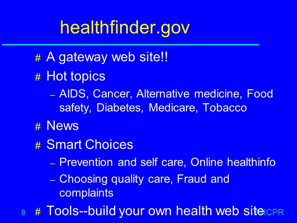 AHCPR 8 healthfinder.gov # A gateway web site!! # Hot topics – AIDS, Cancer, Alternative medicine, Food safety, Diabetes, Medicare, Tobacco # News # S
