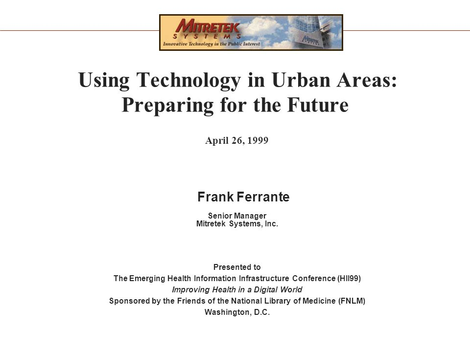 Using Technology in Urban Areas: Preparing for the Future April 26, 1999 Frank Ferrante Senior Manager Mitretek Systems, Inc.