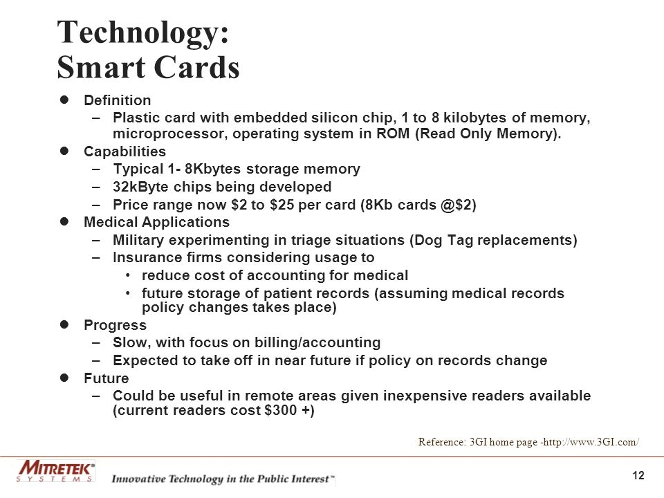 12 Technology: Smart Cards Definition –Plastic card with embedded silicon chip, 1 to 8 kilobytes of memory, microprocessor, operating system in ROM (Read Only Memory).
