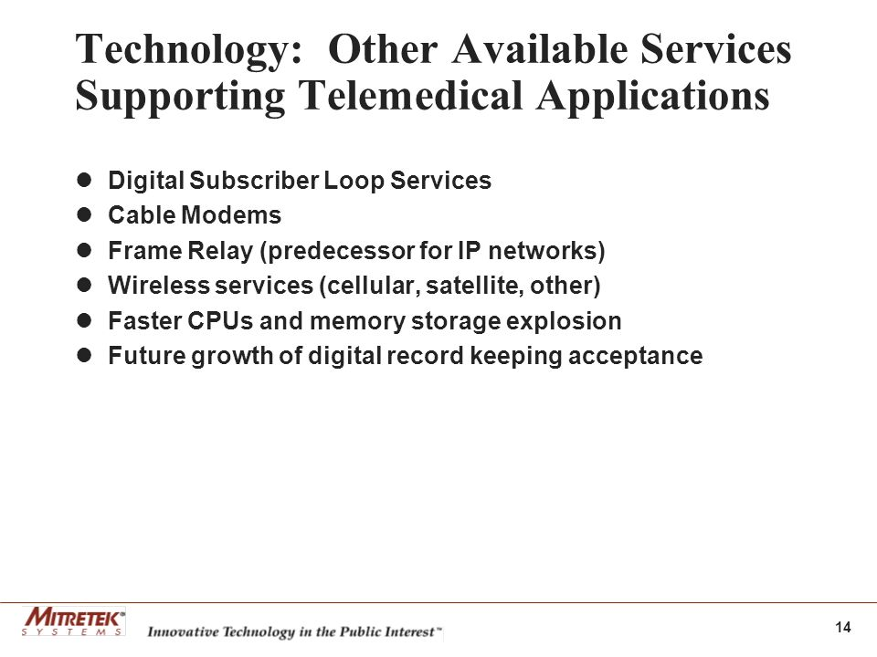 14 Technology: Other Available Services Supporting Telemedical Applications Digital Subscriber Loop Services Cable Modems Frame Relay (predecessor for IP networks) Wireless services (cellular, satellite, other) Faster CPUs and memory storage explosion Future growth of digital record keeping acceptance
