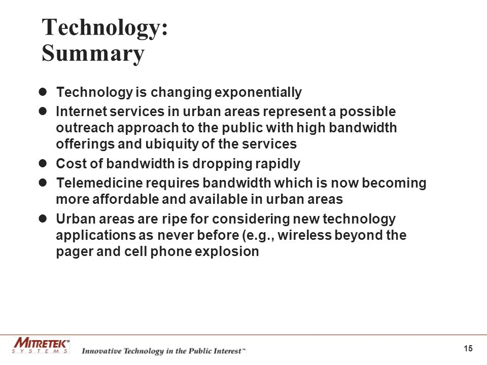 15 Technology: Summary Technology is changing exponentially Internet services in urban areas represent a possible outreach approach to the public with