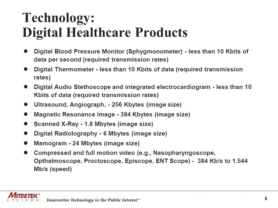 6 Technology: Digital Healthcare Products Digital Blood Pressure Monitor (Sphygmonometer) - less than 10 Kbits of data per second (required transmission rates) Digital Thermometer - less than 10 Kbits of data (required transmission rates) Digital Audio Stethoscope and integrated electrocardiogram - less than 10 Kbits of data (required transmission rates) Ultrasound, Angiograph, Kbytes (image size) Magnetic Resonance Image Kbytes (image size) Scanned X-Ray Mbytes (image size) Digital Radiolography - 6 Mbytes (image size) Mamogram - 24 Mbytes (image size) Compressed and full motion video (e.g., Nasopharyngoscope, Opthalmoscope, Proctoscope, Episcope, ENT Scope) Kb/s to Mb/s (speed)