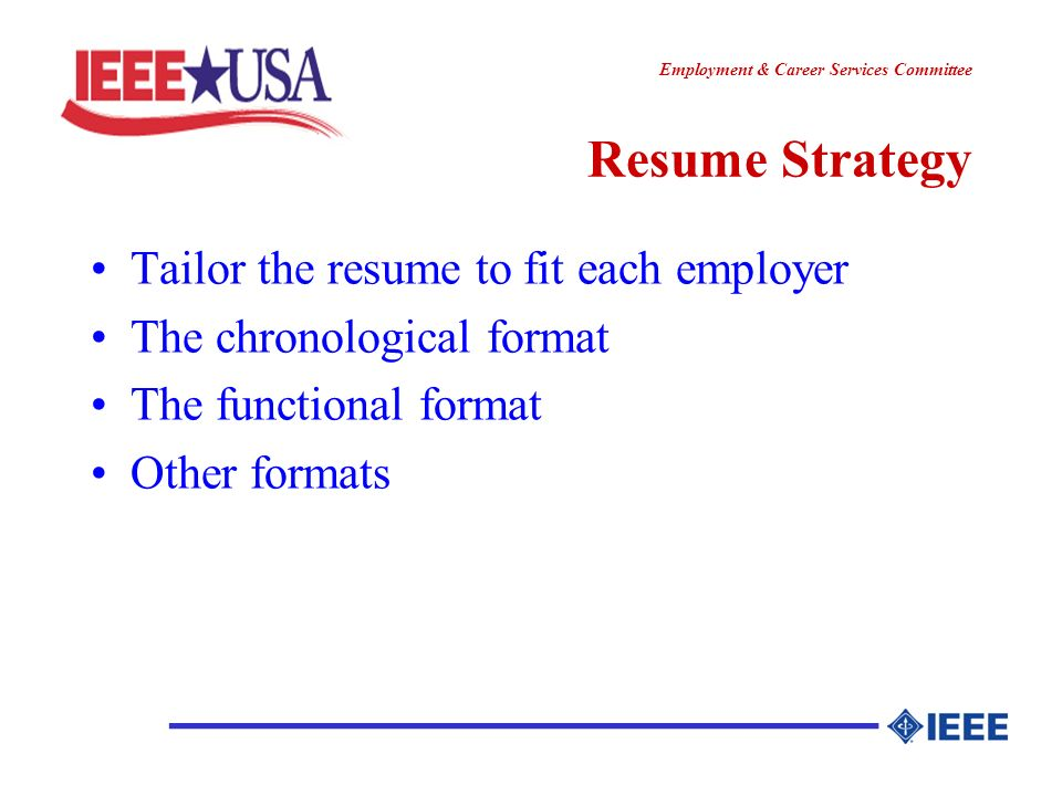 ________________ Employment & Career Services Committee Functional Resume The emphasis shifts to skills, and away from specific jobs Shrink the work experience section to just the headers Put all duties and accomplishments into skill categories