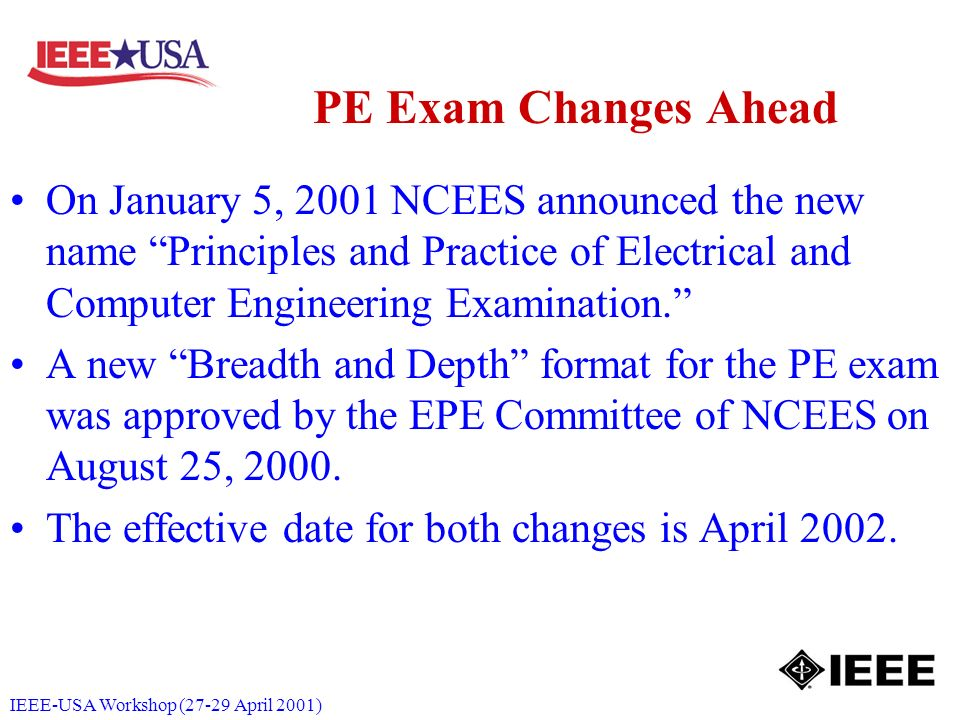 IEEE-USA Workshop (27-29 April 2001) PE Exam Changes Ahead On January 5, 2001 NCEES announced the new name Principles and Practice of Electrical and Computer Engineering Examination.
