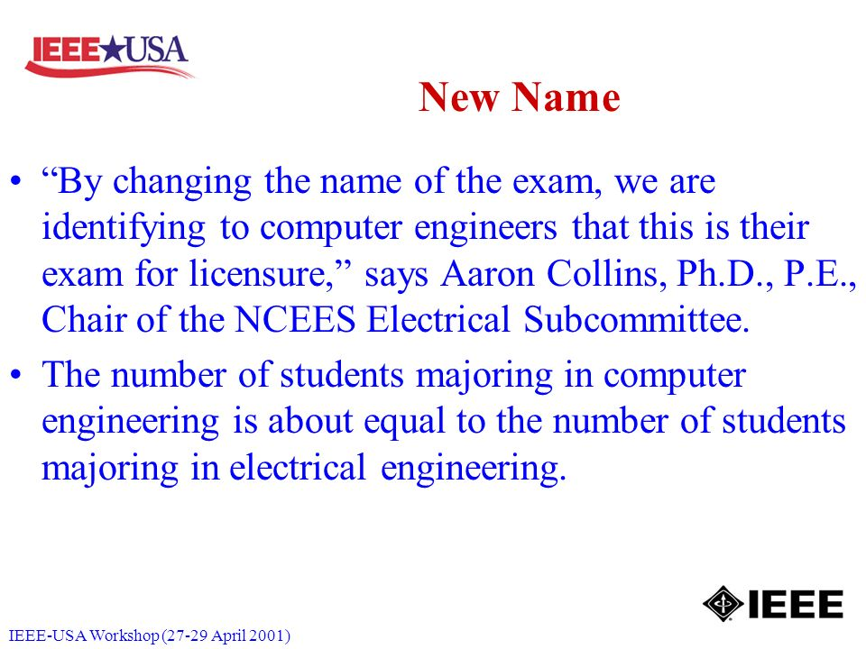 IEEE-USA Workshop (27-29 April 2001) New Name By changing the name of the exam, we are identifying to computer engineers that this is their exam for licensure, says Aaron Collins, Ph.D., P.E., Chair of the NCEES Electrical Subcommittee.