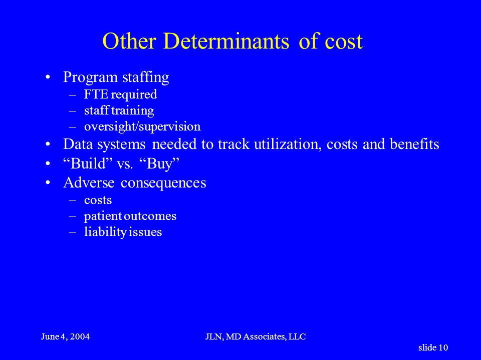 June 4, 2004JLN, MD Associates, LLC slide 10 Other Determinants of cost Program staffing –FTE required –staff training –oversight/supervision Data systems needed to track utilization, costs and benefits Build vs.