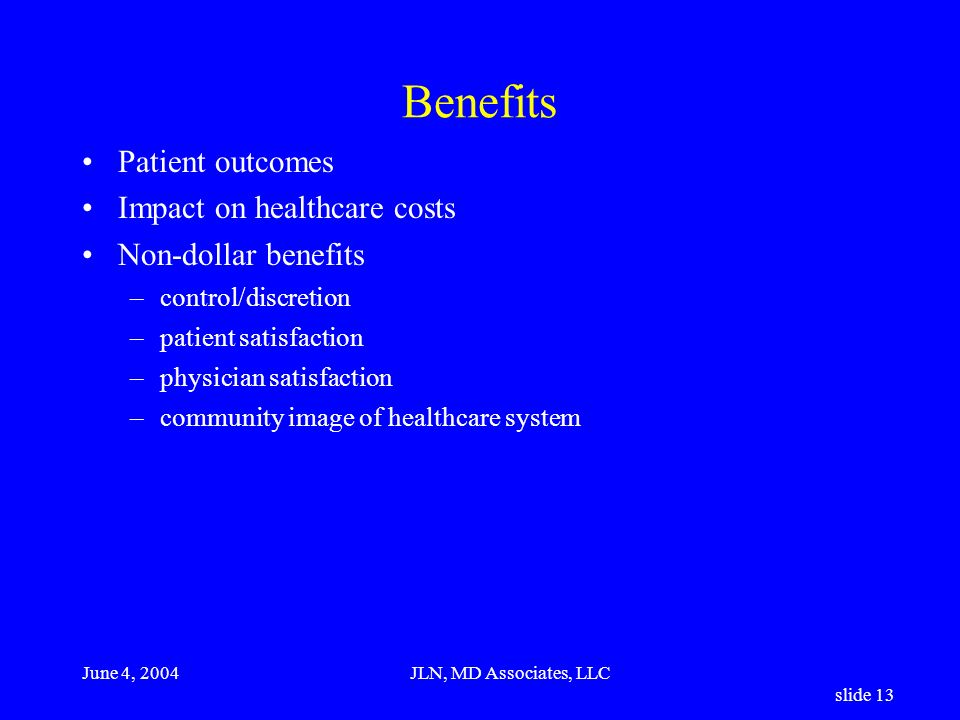 June 4, 2004JLN, MD Associates, LLC slide 13 Benefits Patient outcomes Impact on healthcare costs Non-dollar benefits –control/discretion –patient satisfaction –physician satisfaction –community image of healthcare system
