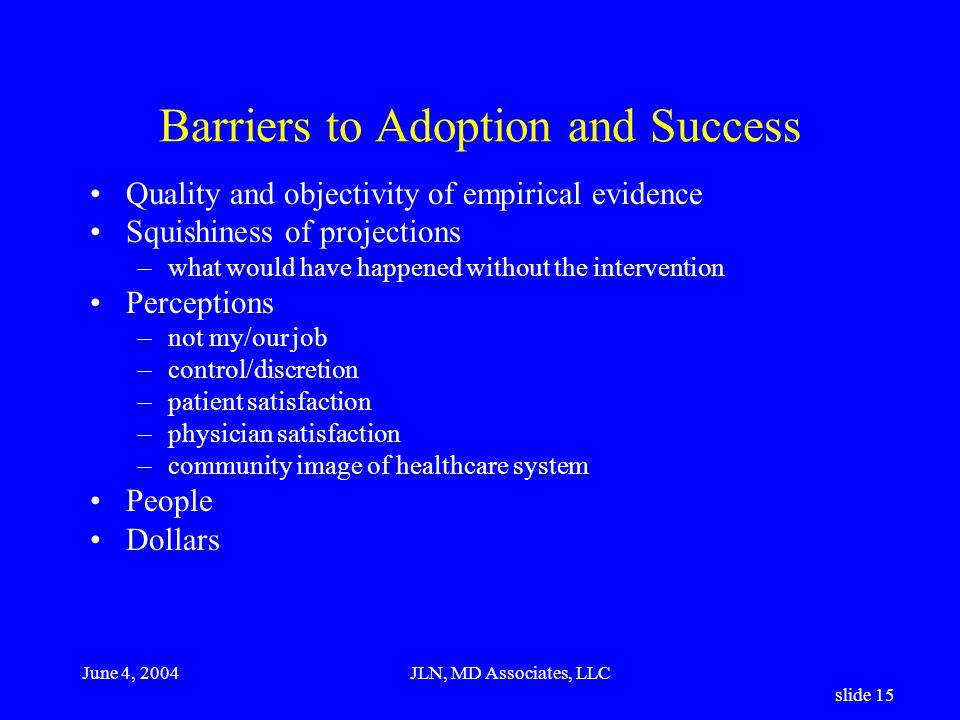 June 4, 2004JLN, MD Associates, LLC slide 15 Barriers to Adoption and Success Quality and objectivity of empirical evidence Squishiness of projections –what would have happened without the intervention Perceptions –not my/our job –control/discretion –patient satisfaction –physician satisfaction –community image of healthcare system People Dollars